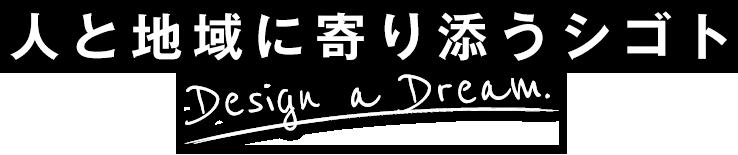 人と地域に寄り添うシゴト|Design a Dream.